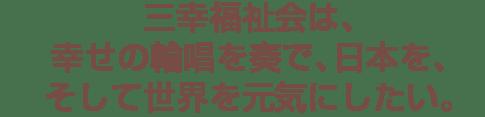 三幸福祉会は、幸せの輪唱を奏で、日本を、そして世界を元気にしたい。